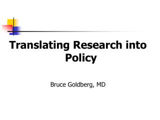 Translating Research into Policy Bruce Goldberg, MD