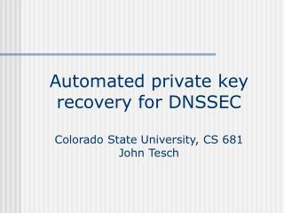 Automated private key recovery for DNSSEC Colorado State University, CS 681 John Tesch