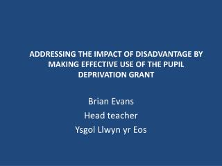 ADDRESSING THE IMPACT OF DISADVANTAGE BY MAKING EFFECTIVE USE OF THE PUPIL DEPRIVATION GRANT