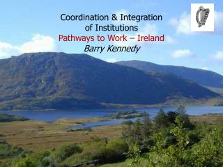 Coordination & Integration  of Institutions Pathways to Work – Ireland Barry Kennedy