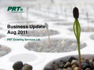 Business Update	 Aug 2011 PRT Growing Services Ltd.