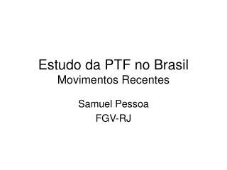 Estudo da PTF no Brasil Movimentos Recentes