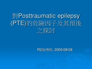 對 Posttraumatic epilepsy (PTE) 的危險因子及其預後之探討