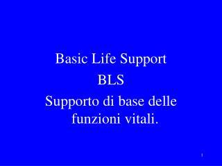Basic Life Support BLS Supporto di base delle funzioni vitali.