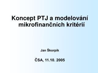 Koncept PTJ a modelování mikrofinančních kritérií Jan Škorpík ČSA, 11.10. 2005