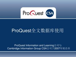 ProQuest  Information and Learning 公司与 Cambridge Information Group  CSA 公司于 2007 年初合并
