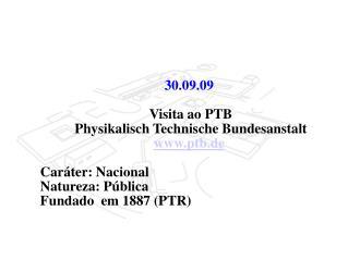 30.09.09    Visita ao PTB  Physikalisch Technische Bundesanstalt ptb.de Caráter: Nacional