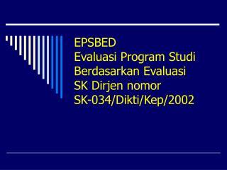 EPSBED Evaluasi Program Studi Berdasarkan Evaluasi SK Dirjen nomor SK-034/Dikti/Kep/2002