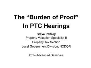 """The """"Burden of Proof"""" In PTC Hearings Steve Pelfrey Property Valuation Specialist II"""
