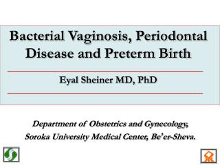 Bacterial Vaginosis, Periodontal Disease and Preterm Birth Eyal Sheiner MD, PhD