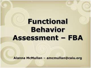 Functional Behavior Assessment � FBA Alanna McMullan � amcmullan@caiu