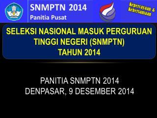 PANITIA SNMPTN  2014 DENPASAR , 9 DESEMBER 2014
