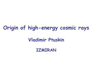Origin of high-energy cosmic rays Vladimir Ptuskin IZMIRAN