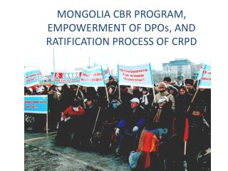 MONGOLIA CBR PROGRAM, EMPOWERMENT OF DPOs, AND RATIFICATION PROCESS OF CRPD