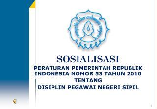 SOSIALISASI PERATURAN PEMERINTAH REPUBLIK INDONESIA NOMOR 53 TAHUN 2010  TENTANG