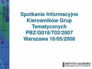 Spotkanie Informacyjne Kierowników Grup Tematycznych PBZ/G018/T02/2007 Warszawa 16/05/2008