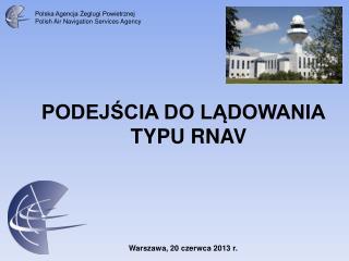 PODEJŚCIA DO LĄDOWANIA TYPU RNAV Warszawa, 20 czerwca 2013 r.