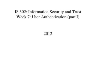IS 302: Information Security and Trust Week 7: User Authentication (part I)
