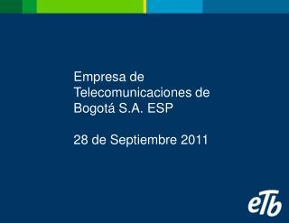 Empresa de Telecomunicaciones de Bogotá S.A. ESP 28 de Septiembre 2011