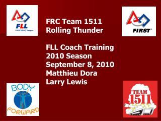 FRC Team 1511  Rolling Thunder  FLL Coach Training 2010 Season September 8, 2010 Matthieu Dora Larry Lewis