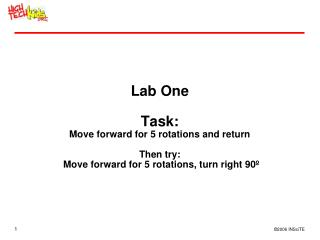 Lab One  Task: Move forward for 5 rotations and return  Then try:  Move forward for 5 rotations, turn right 90