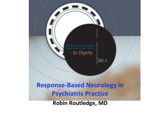 Response-Based Neurology in Psychiatric Practice Robin Routledge, MD