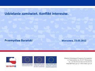 Udzielanie zamówień. Konflikt interesów.   Przemysław Barański Warszawa, 23.05.2012