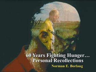 60 Years Fighting Hunger… Personal Recollections Norman E. Borlaug