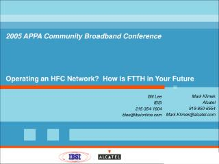 2005 APPA Community Broadband Conference Operating an HFC Network? How is FTTH in Your Future
