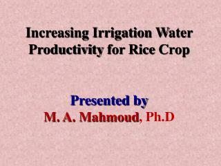 Increasing Irrigation  W ater  P roductivity  for  Rice  C rop Presented by M. A. Mahmoud ,  Ph.D