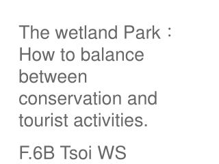 The wetland Park : How to balance between conservation and tourist activities. F.6B Tsoi WS