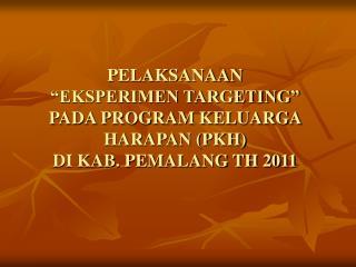 "PELAKSANAAN ""EKSPERIMEN TARGETING""  PADA PROGRAM KELUARGA HARAPAN (PKH) DI KAB. PEMALANG TH 2011"