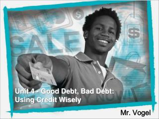 Unit 4 - Good Debt, Bad Debt: Using Credit Wisely