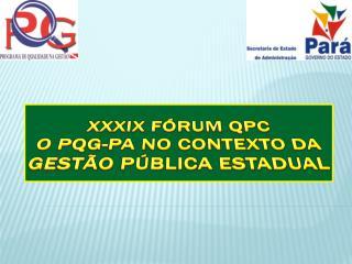 XXXiX Fórum QPC O  PQG-PA no contexto da  Gestão Pública  Estadual