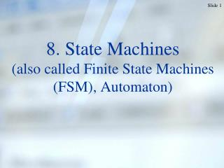 8. State Machines (also called Finite State Machines (FSM), Automaton)