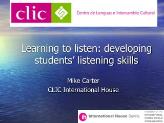 Learning to listen: developing students' listening skills Mike Carter  CLIC International House