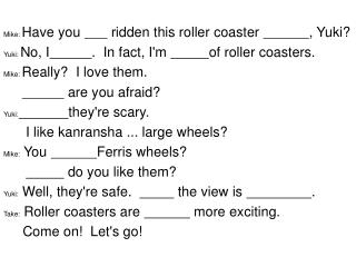 Mike:  Have you   ridden this roller coaster  , Yuki?