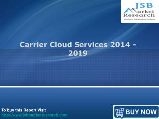 JSB Market Research : Carrier Cloud Services 2014 – 2019
