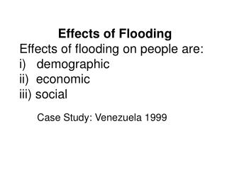 Effects of Flooding Effects of flooding on people are: i   demographic ii  economic iii social