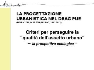 LA PROGETTAZIONE URBANISTICA NEL DRAG PUE  (DGR n.2751, 14.12.2010;  BUR  n.7, 14.01.2011)