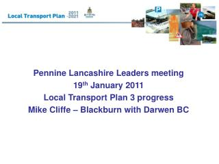 Pennine Lancashire Leaders meeting 19 th  January 2011 Local Transport Plan 3 progress