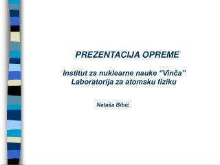 """PREZENTACIJA OPREME Institut za nuklearne nauke """"Vinča""""     Laboratorija za atomsku fiziku"""