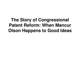 The Story of Congressional Patent Reform: When Mancur Olson Happens to Good Ideas