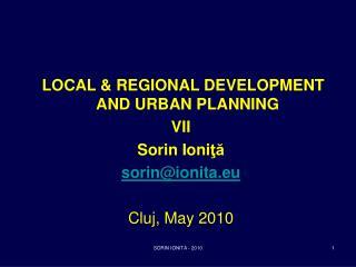 LOCAL & REGIONAL DEVELOPMENT AND URBAN PLANNING VII Sorin Ioni ?? sorin@ionita.eu Cluj,  May 2010