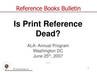 Is Print Reference  Dead? ALA- Annual Program Washington DC June 25 th , 2007 …