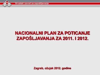 NACIONALNI PLAN ZA POTICANJE ZAPOŠLJAVANJA ZA 2011. I 2012. Zagreb, ožujak 2012. godine