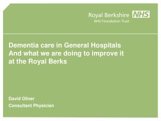 Dementia care in General Hospitals And what we are doing to improve it  at the Royal Berks