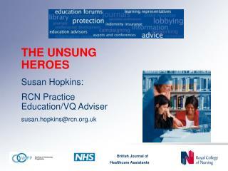 THE UNSUNG HEROES Susan Hopkins: RCN Practice Education/VQ Adviser susan.hopkins@rcn.uk