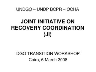 UNDGO – UNDP BCPR – OCHA JOINT INITIATIVE ON RECOVERY COORDINATION (JI)