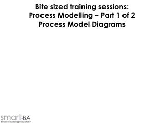 Bite sized training sessions: Process Modelling   Part 1 of 2 Process Model Diagrams